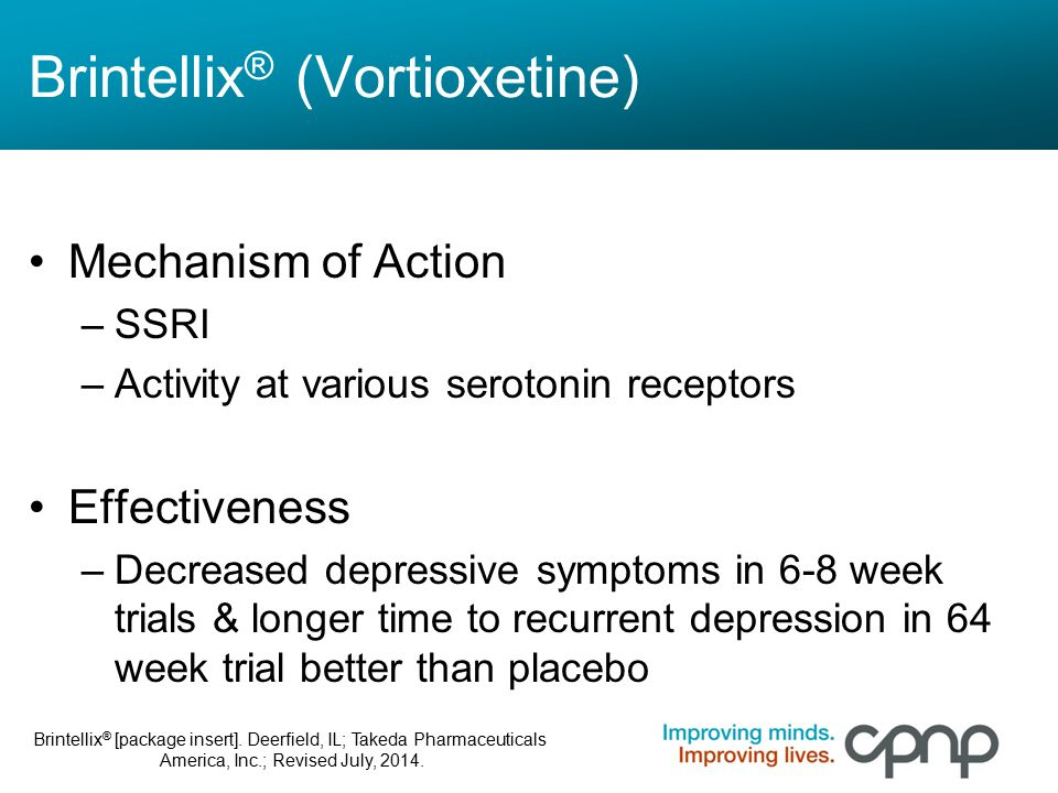 Brintellix ® (Vortioxetine) Mechanism of Action –SSRI –Activity at various serotonin receptors Effectiveness –Decreased depressive symptoms in 6-8 wee