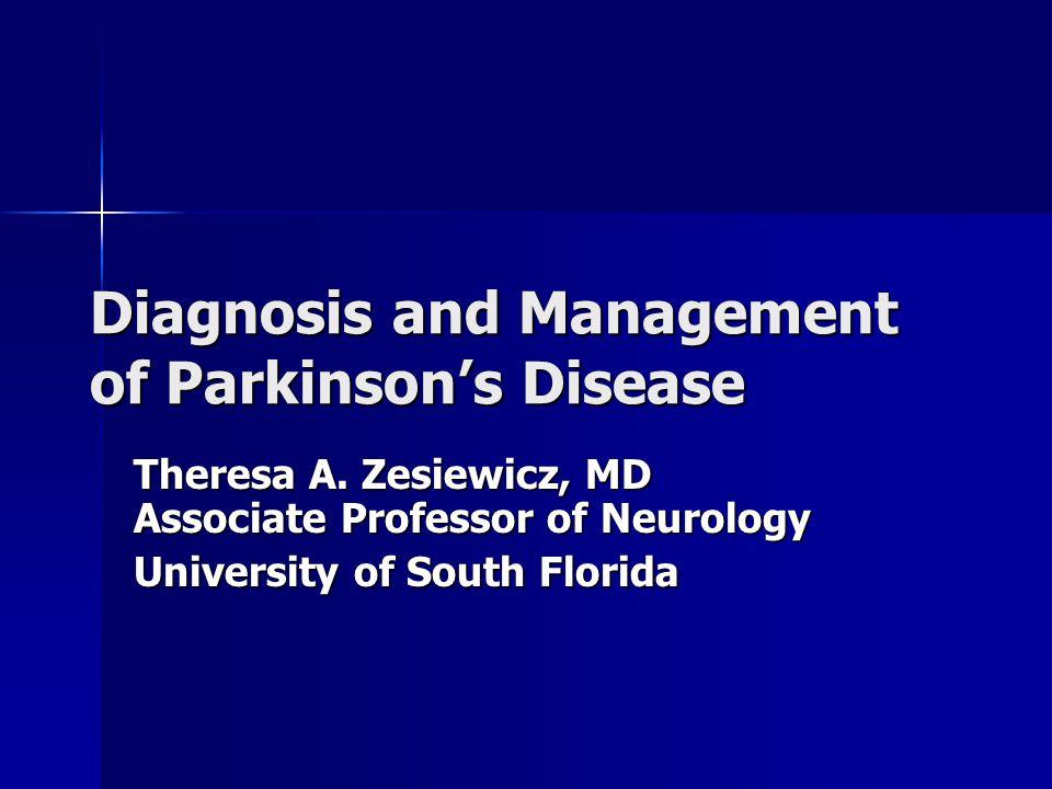 Diagnosis and Management of Parkinson's Disease Theresa A. Zesiewicz, MD Associate Professor of Neurology University of South Florida