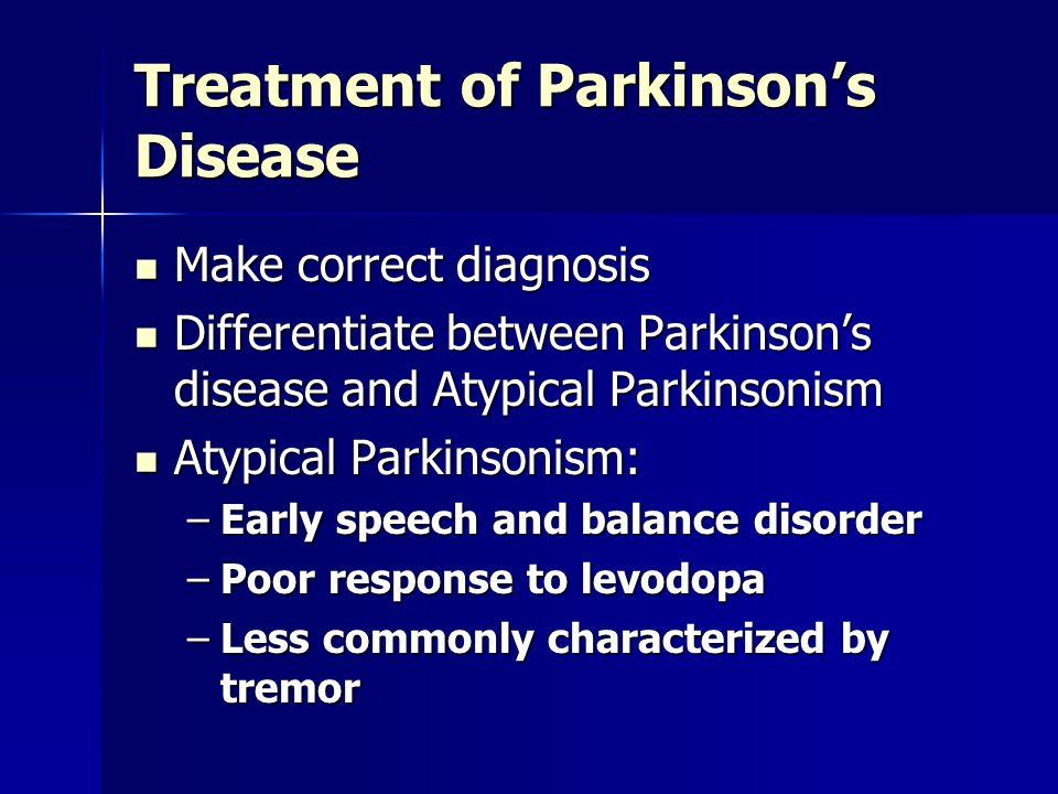 Treatment of Parkinson's Disease Make correct diagnosis Make correct diagnosis Differentiate between Parkinson's disease and Atypical Parkinsonism Dif
