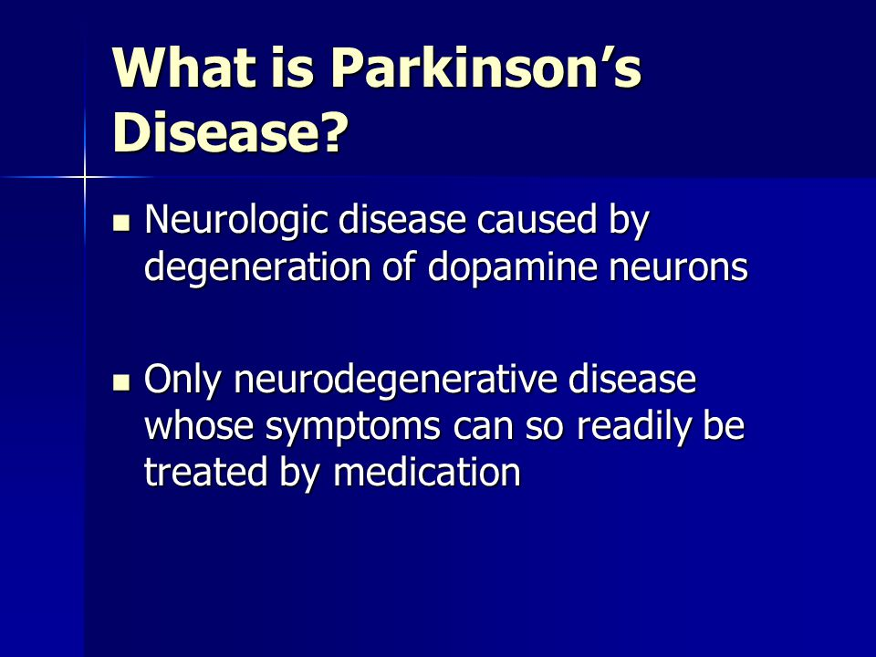 What is Parkinson's Disease? Neurologic disease caused by degeneration of dopamine neurons Neurologic disease caused by degeneration of dopamine neuro