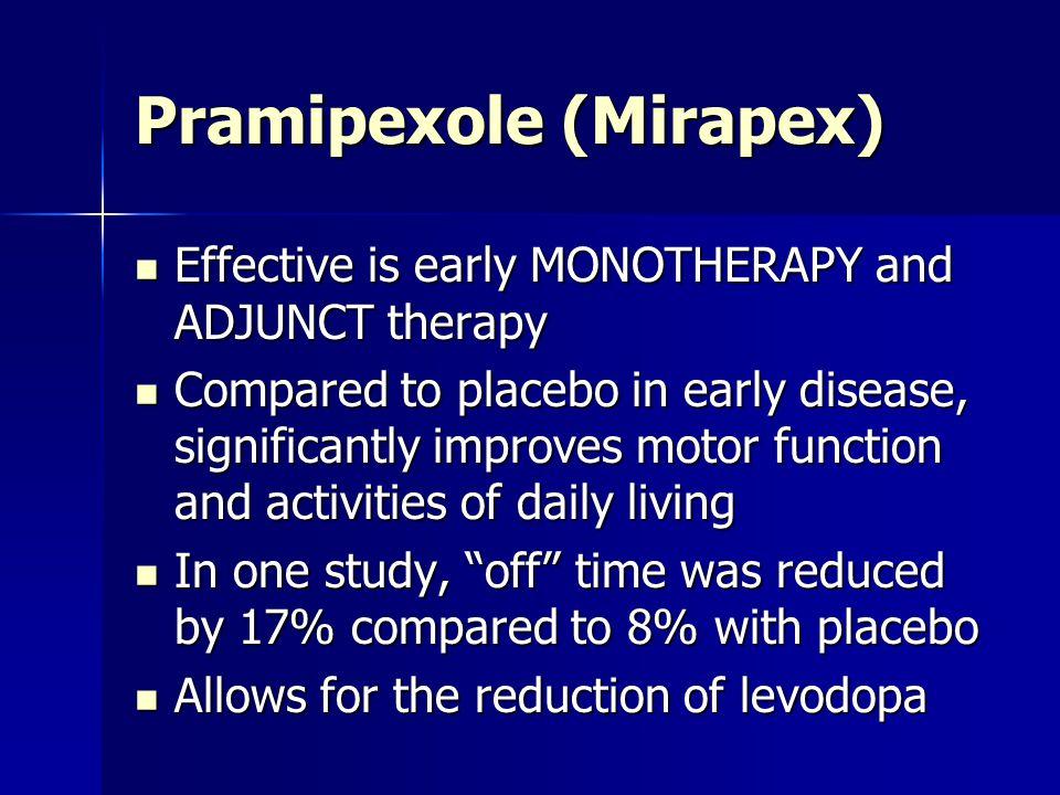 Pramipexole (Mirapex) Effective is early MONOTHERAPY and ADJUNCT therapy Effective is early MONOTHERAPY and ADJUNCT therapy Compared to placebo in ear