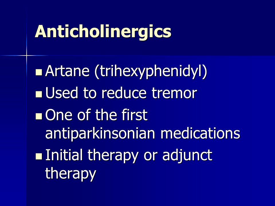 Anticholinergics Artane (trihexyphenidyl) Artane (trihexyphenidyl) Used to reduce tremor Used to reduce tremor One of the first antiparkinsonian medic