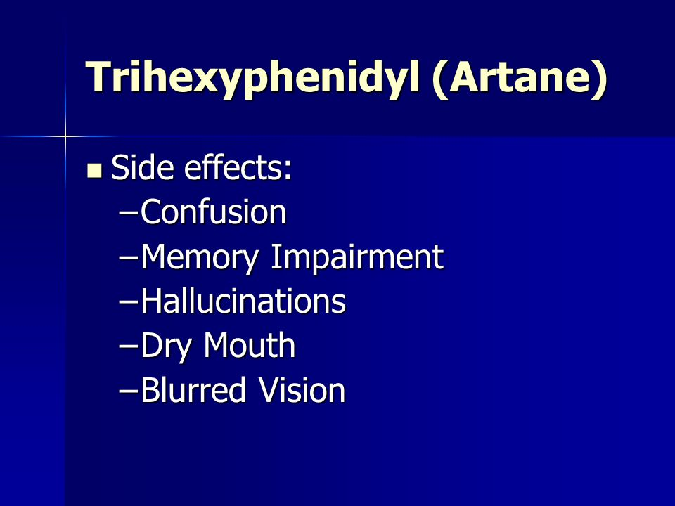 Trihexyphenidyl (Artane) Side effects: Side effects: –Confusion –Memory Impairment –Hallucinations –Dry Mouth –Blurred Vision
