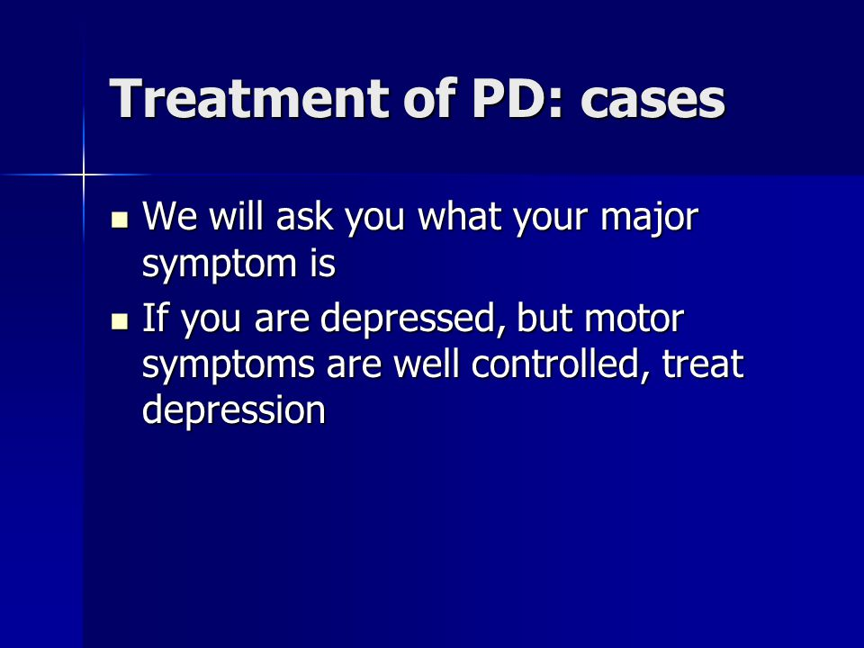 Treatment of PD: cases We will ask you what your major symptom is We will ask you what your major symptom is If you are depressed, but motor symptoms