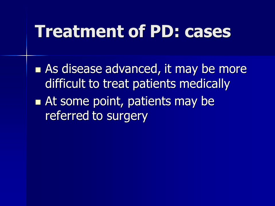 Treatment of PD: cases As disease advanced, it may be more difficult to treat patients medically As disease advanced, it may be more difficult to trea