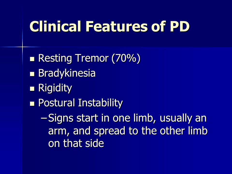 Clinical Features of PD Resting Tremor (70%) Resting Tremor (70%) Bradykinesia Bradykinesia Rigidity Rigidity Postural Instability Postural Instabilit