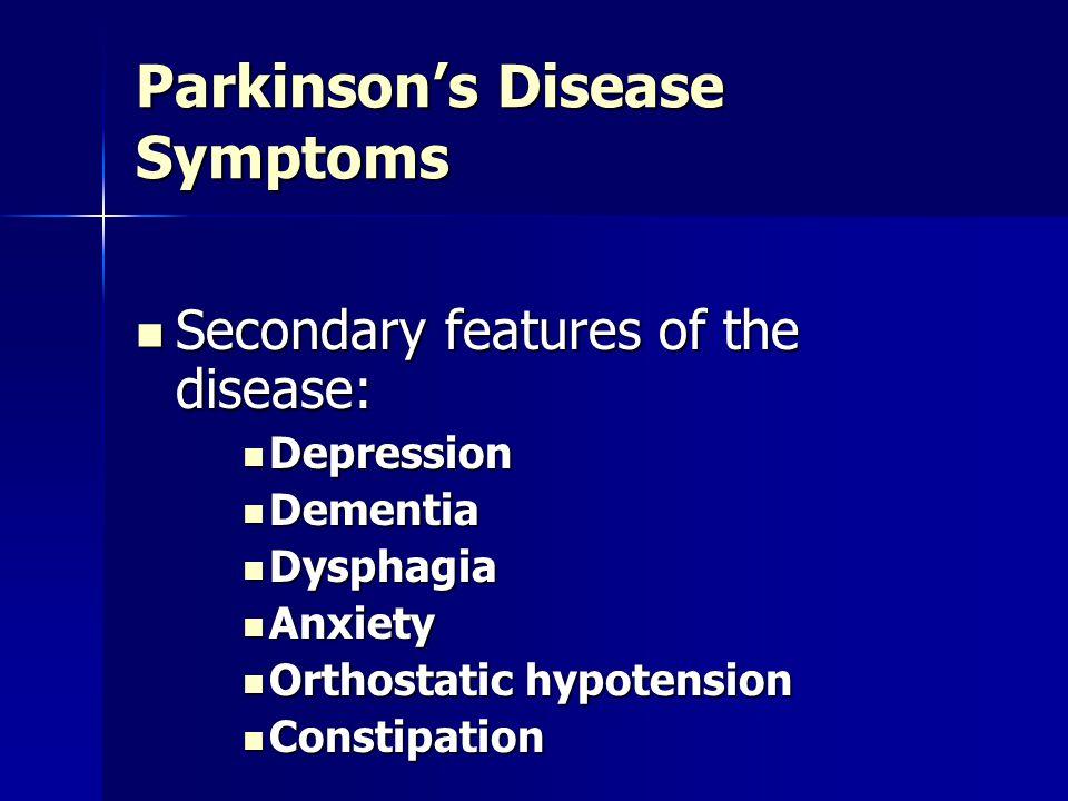 Parkinson's Disease Symptoms Secondary features of the disease: Secondary features of the disease: Depression Depression Dementia Dementia Dysphagia D