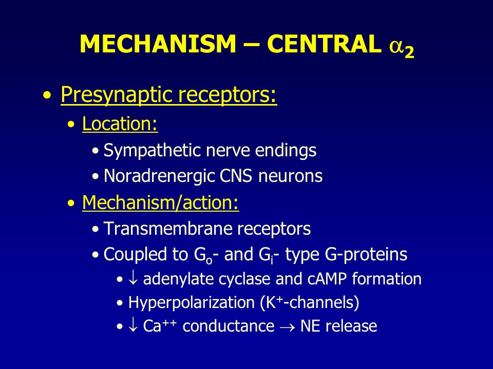 MECHANISM – CENTRAL  2 Presynaptic receptors: Location: Sympathetic nerve endings Noradrenergic CNS neurons Mechanism/action: Transmembrane receptors Coupled to G o - and G i - type G-proteins  adenylate cyclase and cAMP formation Hyperpolarization (K + -channels)  Ca ++ conductance  NE release