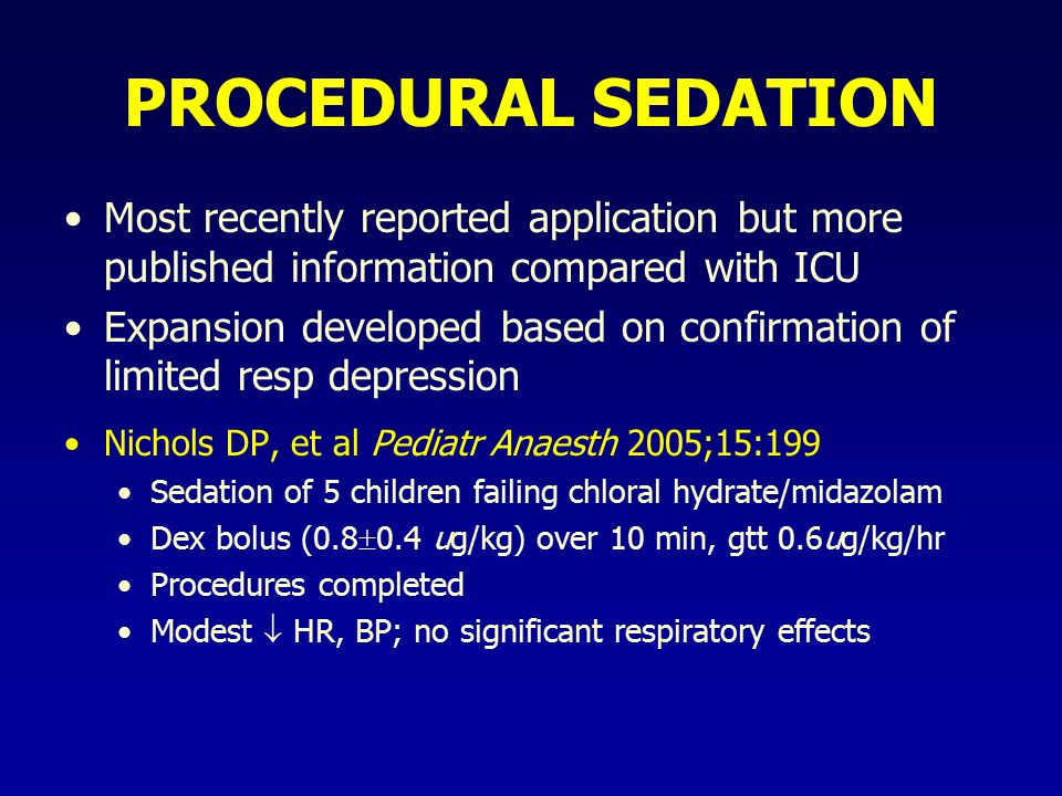 PROCEDURAL SEDATION Most recently reported application but more published information compared with ICU Expansion developed based on confirmation of limited resp depression Nichols DP, et al Pediatr Anaesth 2005;15:199 Sedation of 5 children failing chloral hydrate/midazolam Dex bolus (0.8  0.4 ug/kg) over 10 min, gtt 0.6ug/kg/hr Procedures completed Modest  HR, BP; no significant respiratory effects