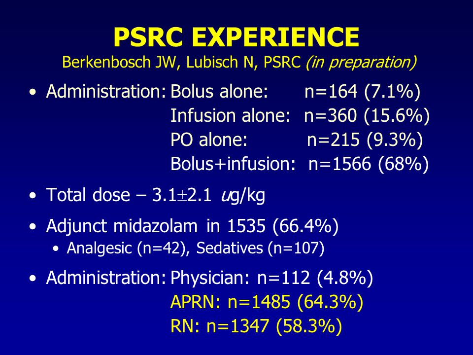 PSRC EXPERIENCE Berkenbosch JW, Lubisch N, PSRC (in preparation) Administration:Bolus alone: n=164 (7.1%) Infusion alone: n=360 (15.6%) PO alone: n=215 (9.3%) Bolus+infusion: n=1566 (68%) Total dose – 3.1  2.1 ug/kg Adjunct midazolam in 1535 (66.4%) Analgesic (n=42), Sedatives (n=107) Administration:Physician: n=112 (4.8%) APRN: n=1485 (64.3%) RN: n=1347 (58.3%)
