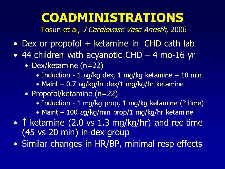 COADMINISTRATIONS Tosun et al, J Cardiovasc Vasc Anesth, 2006 Dex or propofol + ketamine in CHD cath lab 44 children with acyanotic CHD – 4 mo-16 yr Dex/ketamine (n=22) Induction - 1 ug/kg dex, 1 mg/kg ketamine – 10 min Maint – 0.7 ug/kg/hr dex/1 mg/kg/hr ketamine Propofol/ketamine (n=22) Induction - 1 mg/kg prop, 1 mg/kg ketamine (.