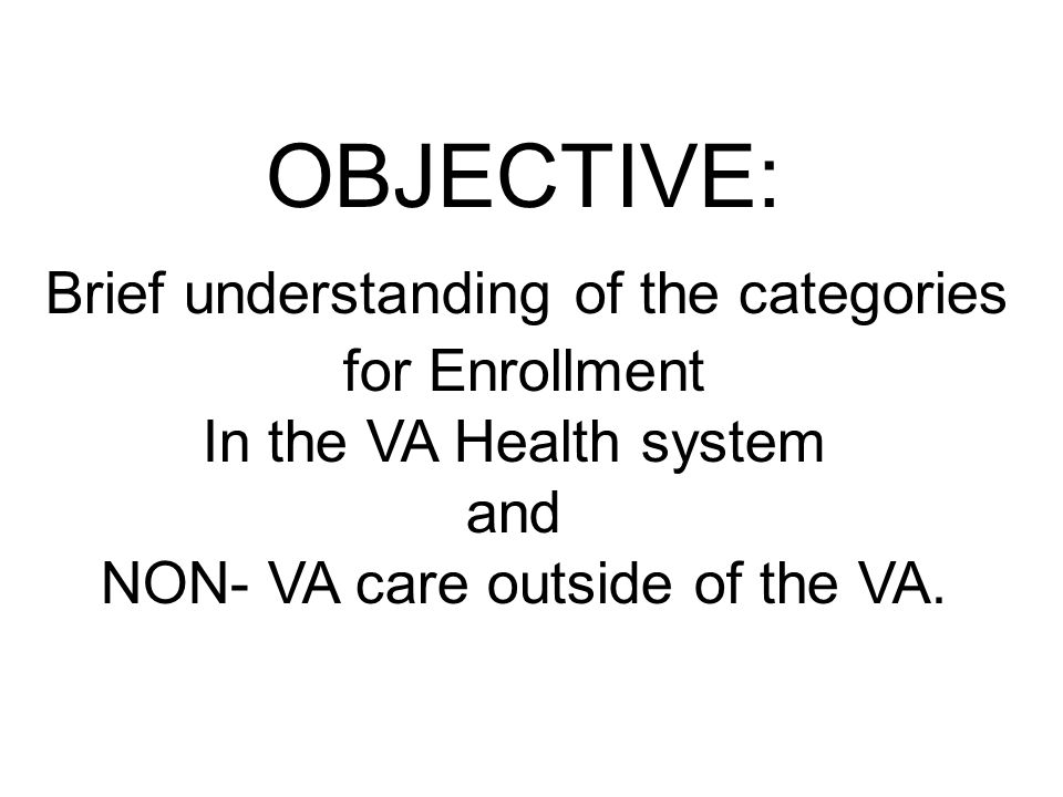 OBJECTIVE: Brief understanding of the categories for Enrollment In the VA Health system and NON- VA care outside of the VA.