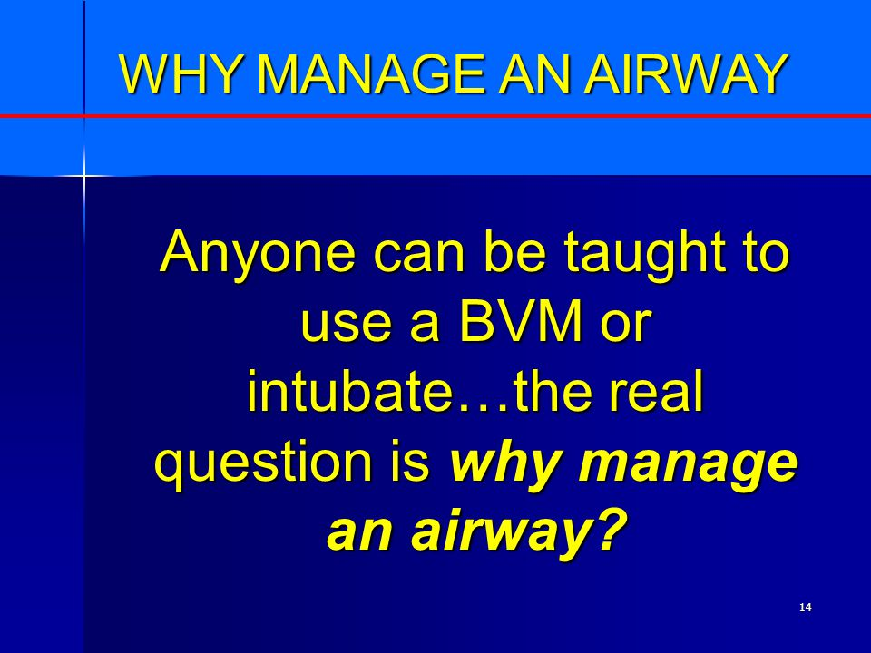 14 WHY MANAGE AN AIRWAY Anyone can be taught to use a BVM or intubate…the real question is why manage an airway?