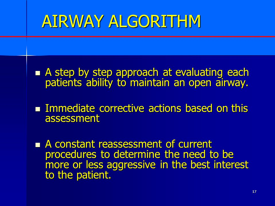 17 AIRWAY ALGORITHM A step by step approach at evaluating each patients ability to maintain an open airway.