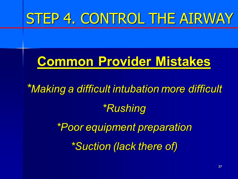 37 STEP 4. CONTROL THE AIRWAY Common Provider Mistakes * Making a difficult intubation more difficult *Rushing *Poor equipment preparation *Suction (l