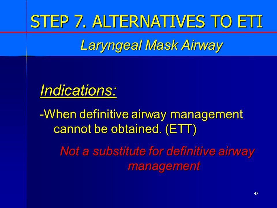 47 Indications: -When definitive airway management cannot be obtained.