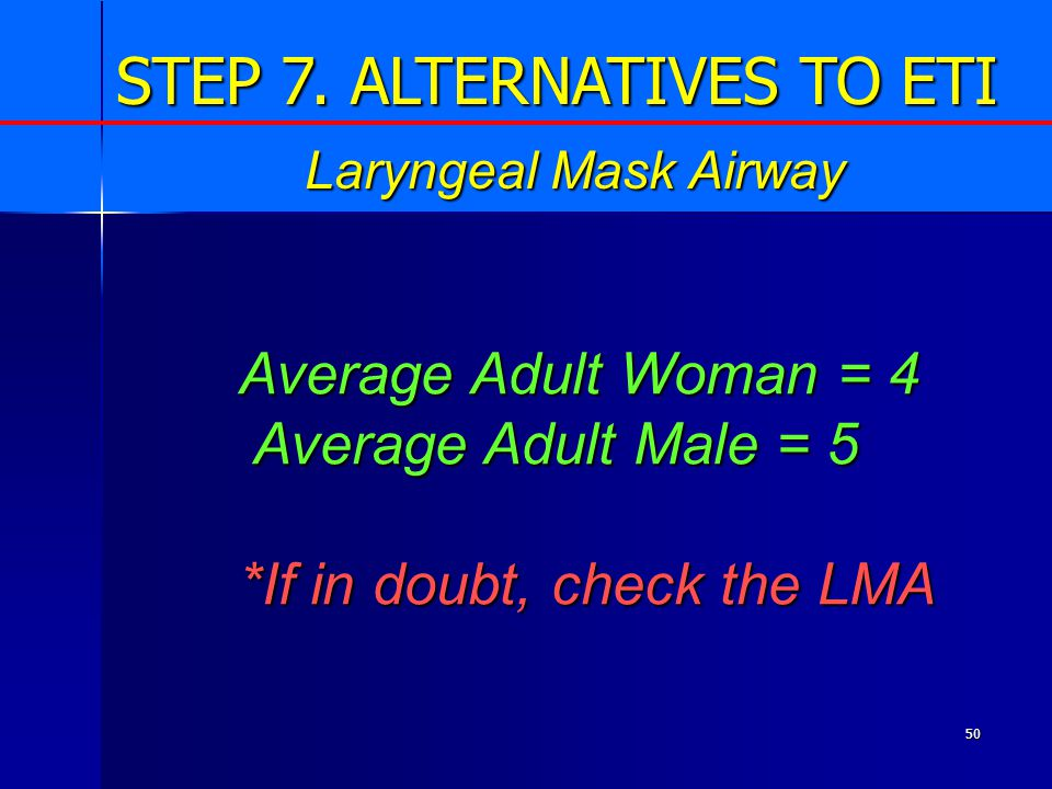 50 Average Adult Woman = 4 Average Adult Male = 5 Average Adult Male = 5 *If in doubt, check the LMA Laryngeal Mask Airway STEP 7.