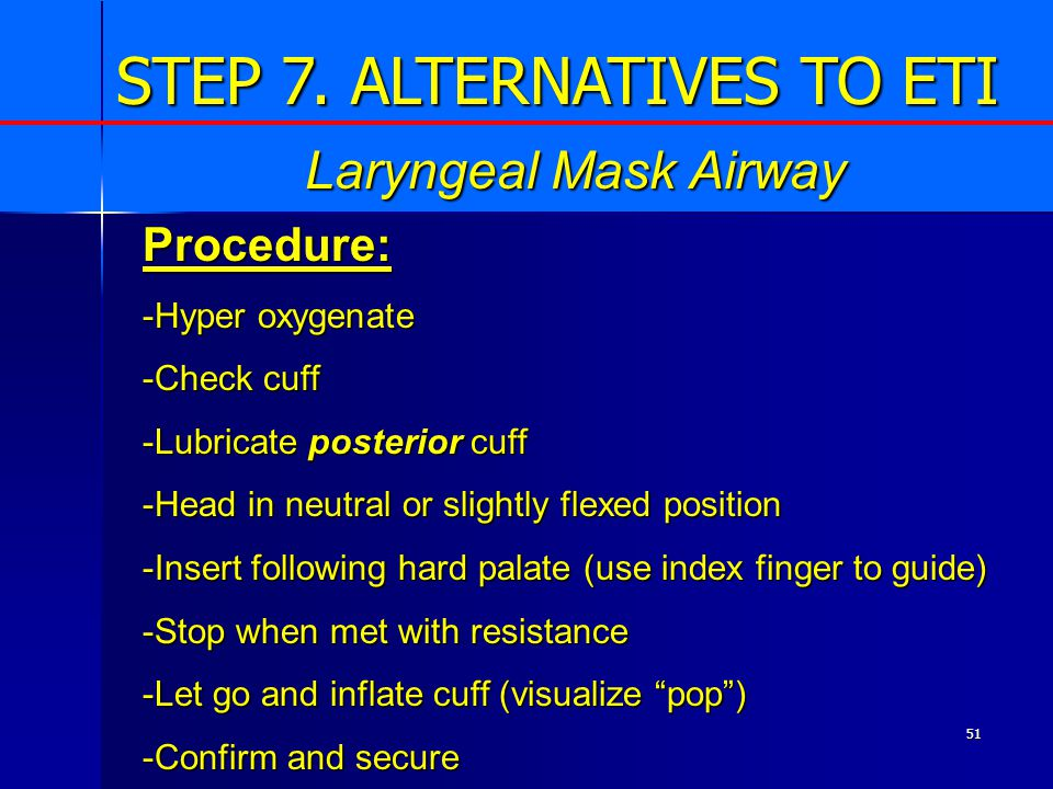 51 Procedure: -Hyper oxygenate -Check cuff -Lubricate posterior cuff -Head in neutral or slightly flexed position -Insert following hard palate (use index finger to guide) -Stop when met with resistance -Let go and inflate cuff (visualize pop ) -Confirm and secure Laryngeal Mask Airway STEP 7.
