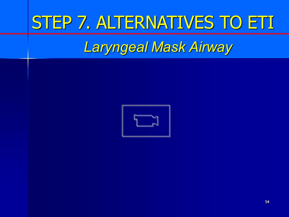 54 Laryngeal Mask Airway STEP 7. ALTERNATIVES TO ETI