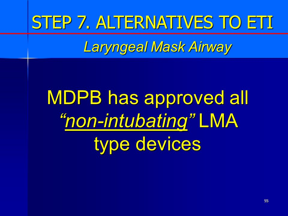 55 MDPB has approved all non-intubating LMA type devices Laryngeal Mask Airway STEP 7.