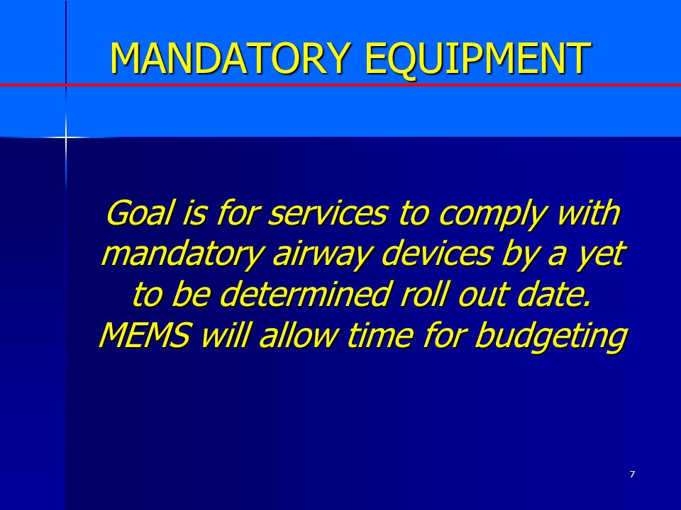 7 MANDATORY EQUIPMENT Goal is for services to comply with mandatory airway devices by a yet to be determined roll out date. MEMS will allow time for b