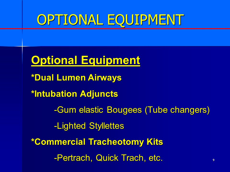 9 OPTIONAL EQUIPMENT Optional Equipment *Dual Lumen Airways *Intubation Adjuncts -Gum elastic Bougees (Tube changers) -Lighted Styllettes *Commercial Tracheotomy Kits -Pertrach, Quick Trach, etc.