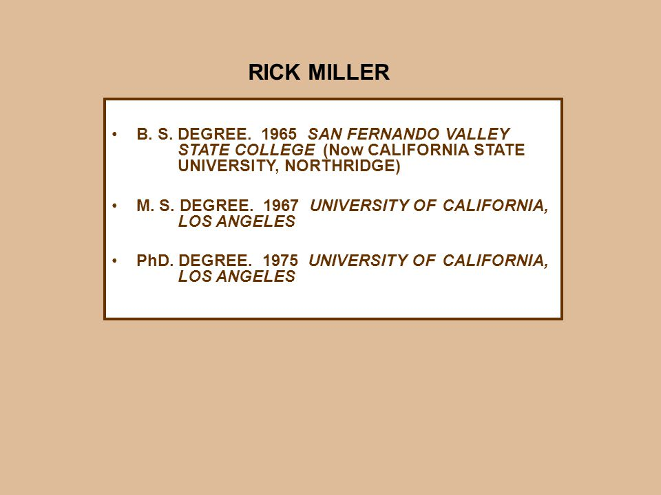 B. S. DEGREE. 1965 SAN FERNANDO VALLEY STATE COLLEGE (Now CALIFORNIA STATE UNIVERSITY, NORTHRIDGE) M. S. DEGREE. 1967 UNIVERSITY OF CALIFORNIA, LOS AN