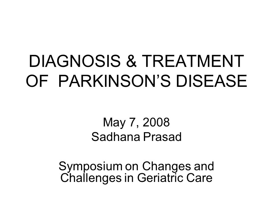 DIAGNOSIS & TREATMENT OF PARKINSON'S DISEASE May 7, 2008 Sadhana Prasad Symposium on Changes and Challenges in Geriatric Care
