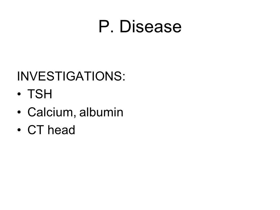 P. Disease INVESTIGATIONS: TSH Calcium, albumin CT head