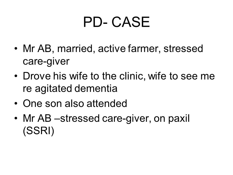 PD- CASE Mr AB, married, active farmer, stressed care-giver Drove his wife to the clinic, wife to see me re agitated dementia One son also attended Mr AB –stressed care-giver, on paxil (SSRI)