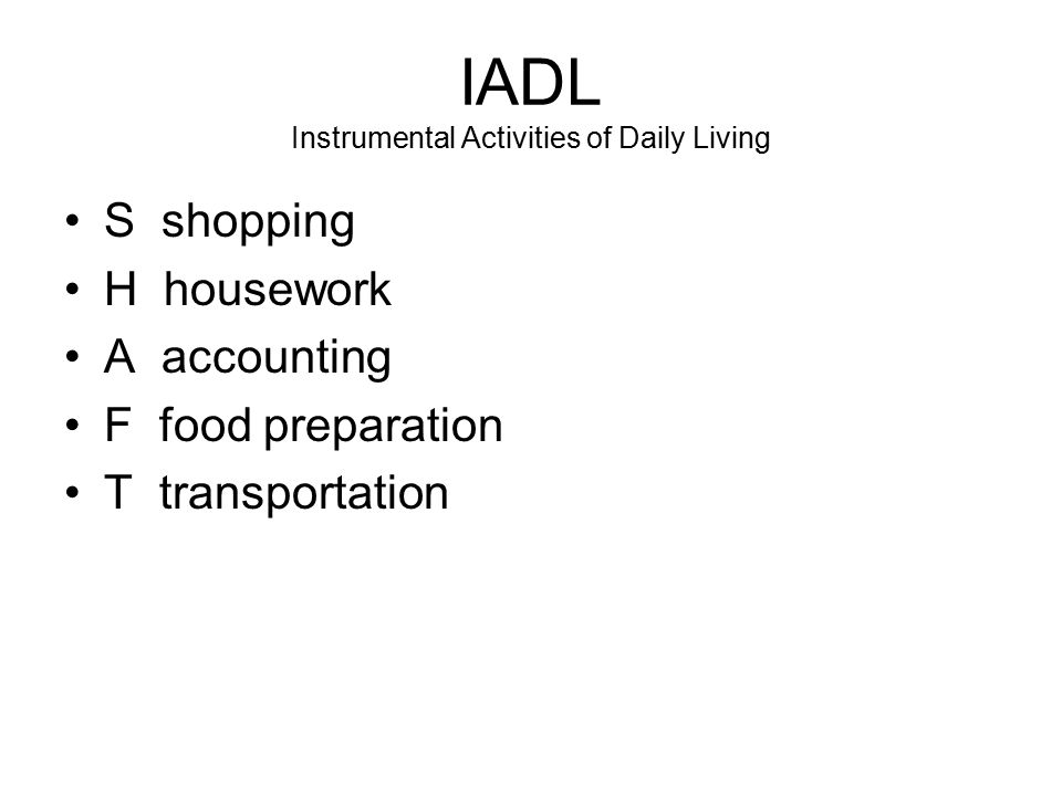 IADL Instrumental Activities of Daily Living S shopping H housework A accounting F food preparation T transportation