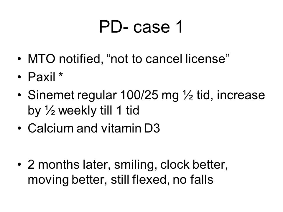 PD- case 1 MTO notified, not to cancel license Paxil * Sinemet regular 100/25 mg ½ tid, increase by ½ weekly till 1 tid Calcium and vitamin D3 2 months later, smiling, clock better, moving better, still flexed, no falls