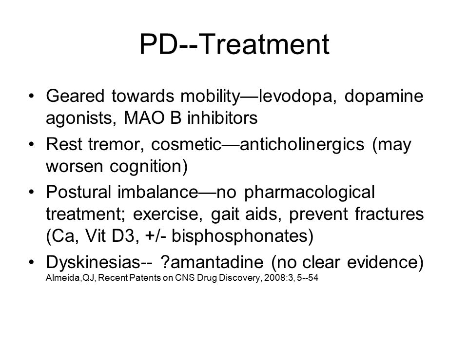 PD--Treatment Geared towards mobility—levodopa, dopamine agonists, MAO B inhibitors Rest tremor, cosmetic—anticholinergics (may worsen cognition) Postural imbalance—no pharmacological treatment; exercise, gait aids, prevent fractures (Ca, Vit D3, +/- bisphosphonates) Dyskinesias-- amantadine (no clear evidence) Almeida,QJ, Recent Patents on CNS Drug Discovery, 2008:3, 5--54