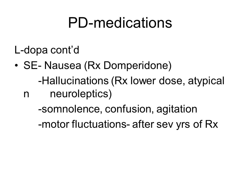 PD-medications L-dopa cont'd SE- Nausea (Rx Domperidone) -Hallucinations (Rx lower dose, atypical n neuroleptics) -somnolence, confusion, agitation -motor fluctuations- after sev yrs of Rx