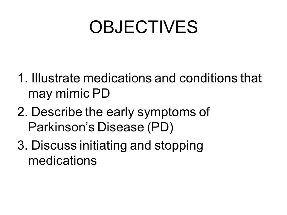 OBJECTIVES 1. Illustrate medications and conditions that may mimic PD 2.