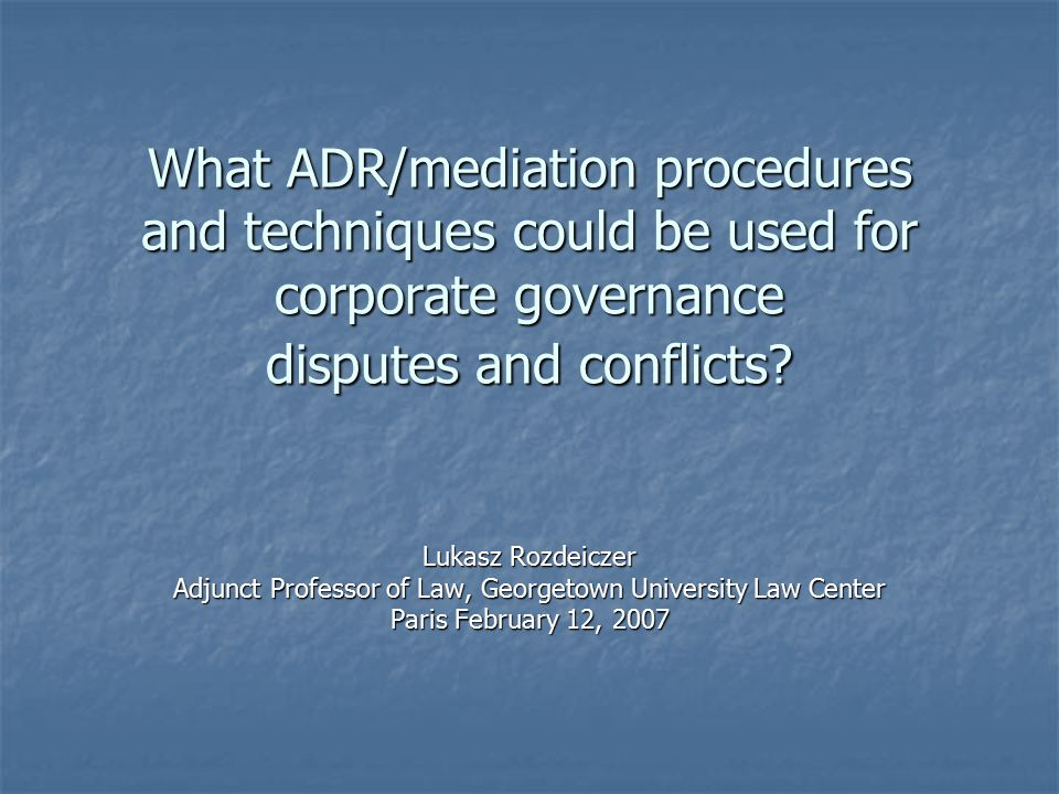 What ADR/mediation procedures and techniques could be used for corporate governance disputes and conflicts? Lukasz Rozdeiczer Adjunct Professor of Law