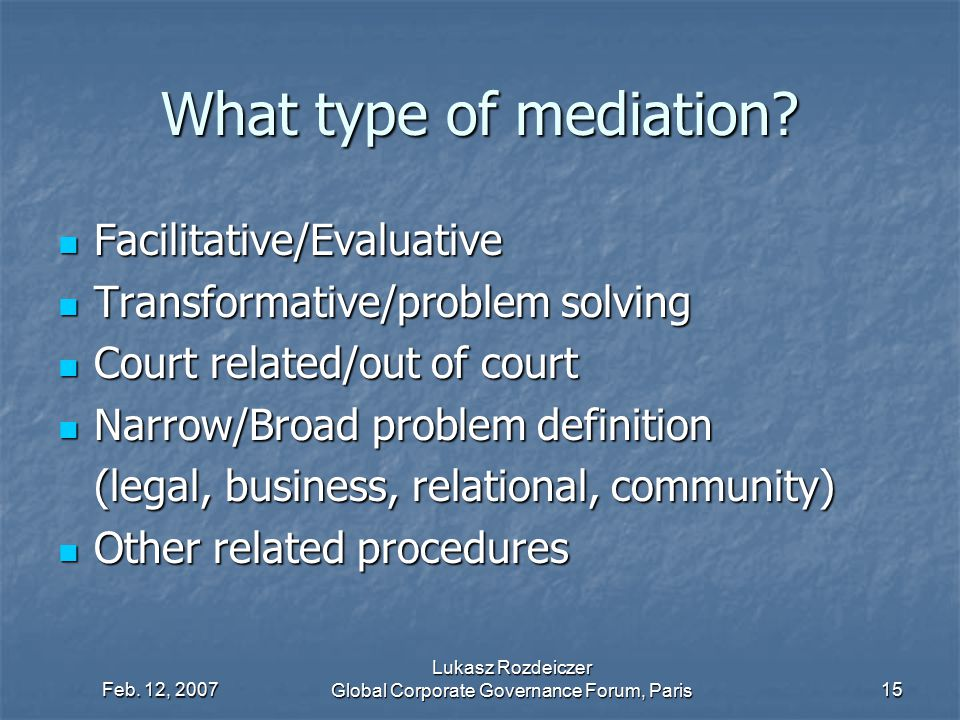 Feb. 12, 2007 Lukasz Rozdeiczer Global Corporate Governance Forum, Paris15 What type of mediation? Facilitative/Evaluative Facilitative/Evaluative Tra