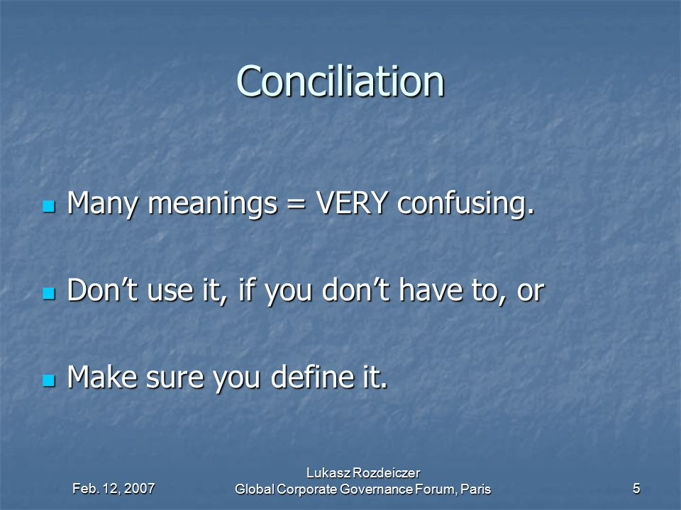 Feb. 12, 2007 Lukasz Rozdeiczer Global Corporate Governance Forum, Paris5 Conciliation Many meanings = VERY confusing. Many meanings = VERY confusing.