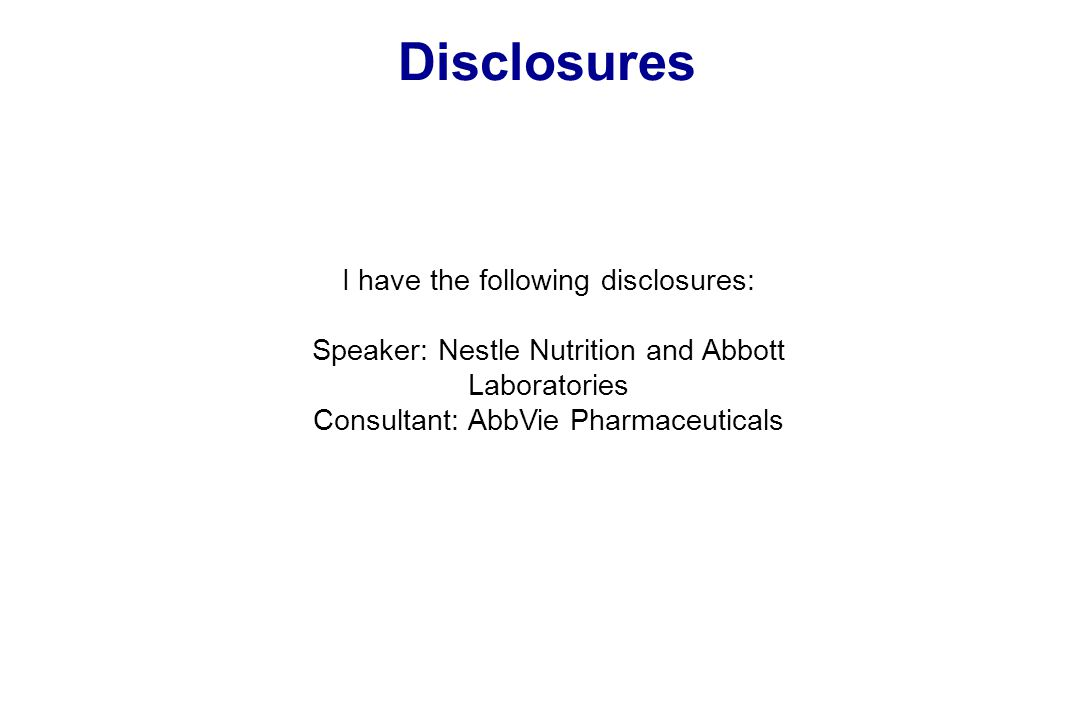 Disclosures I have the following disclosures: Speaker: Nestle Nutrition and Abbott Laboratories Consultant: AbbVie Pharmaceuticals