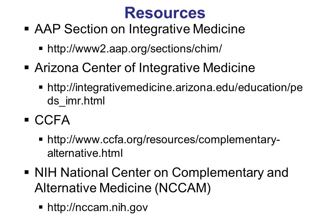 Resources  AAP Section on Integrative Medicine  http://www2.aap.org/sections/chim/  Arizona Center of Integrative Medicine  http://integrativemedicine.arizona.edu/education/pe ds_imr.html  CCFA  http://www.ccfa.org/resources/complementary- alternative.html  NIH National Center on Complementary and Alternative Medicine (NCCAM)  http://nccam.nih.gov
