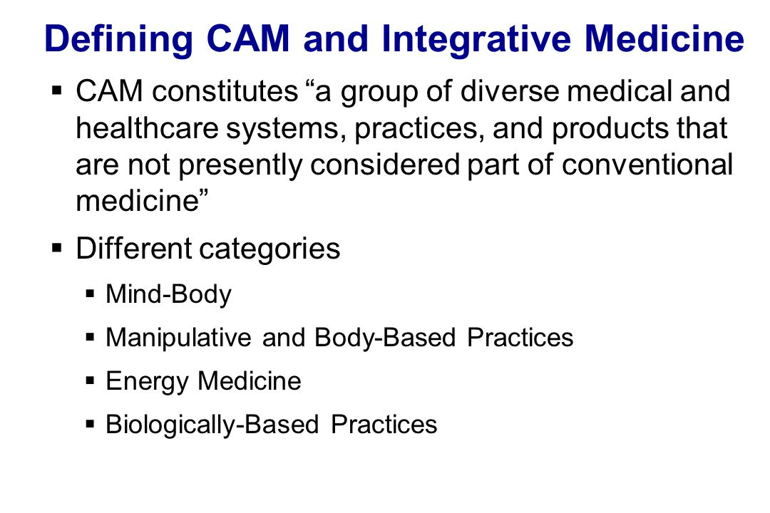 Defining CAM and Integrative Medicine  CAM constitutes a group of diverse medical and healthcare systems, practices, and products that are not presently considered part of conventional medicine  Different categories  Mind-Body  Manipulative and Body-Based Practices  Energy Medicine  Biologically-Based Practices
