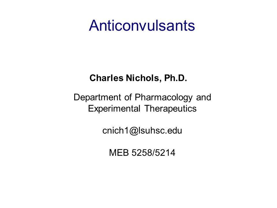 Anticonvulsants Charles Nichols, Ph.D. Department of Pharmacology and Experimental Therapeutics cnich1@lsuhsc.edu MEB 5258/5214