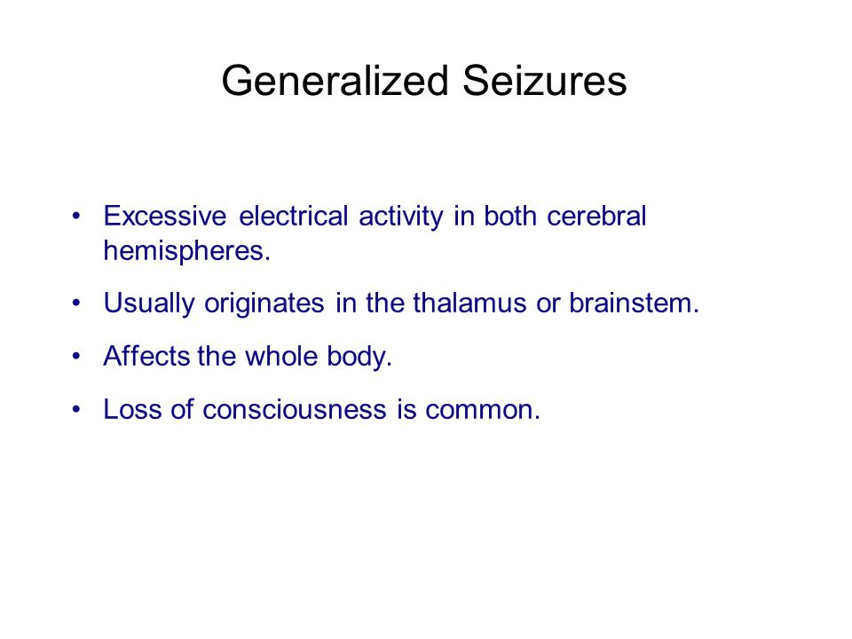 Generalized Seizures Excessive electrical activity in both cerebral hemispheres. Usually originates in the thalamus or brainstem. Affects the whole bo