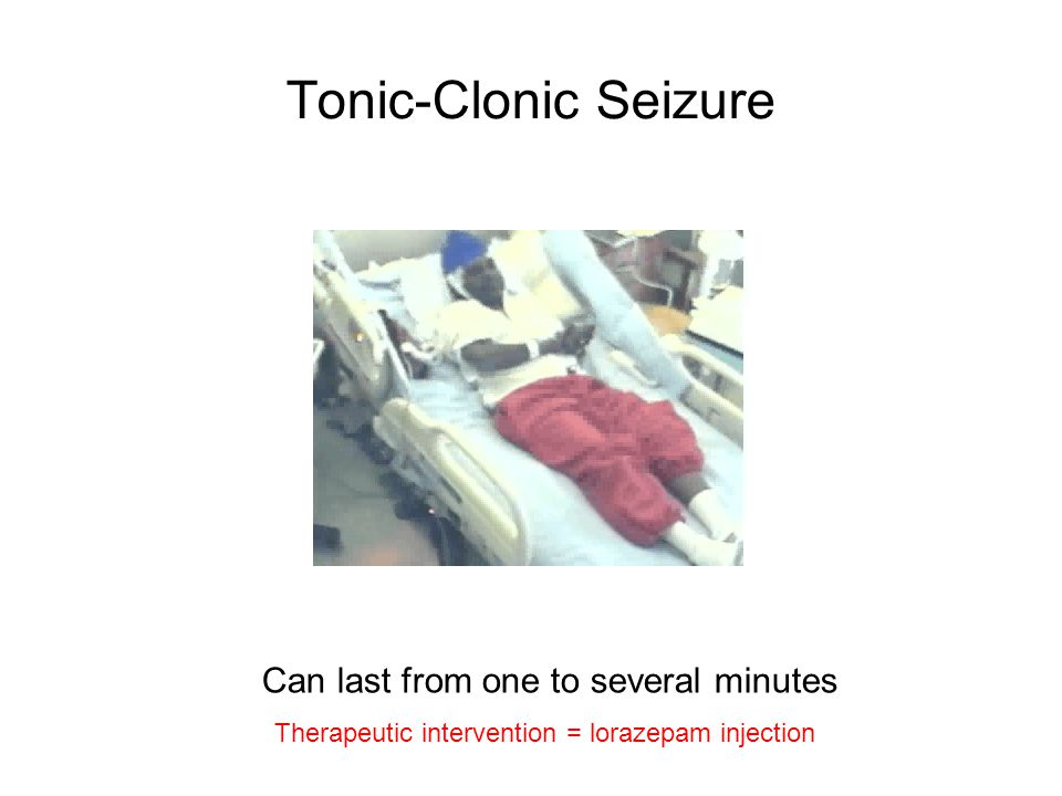 Tonic-Clonic Seizure Can last from one to several minutes Therapeutic intervention = lorazepam injection