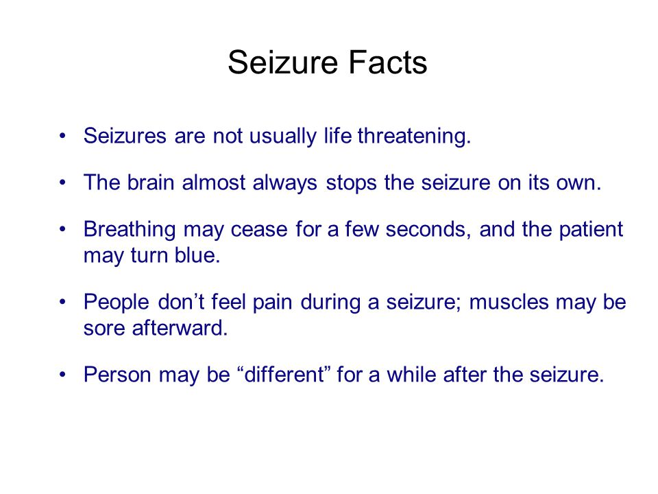 Seizure Facts Seizures are not usually life threatening. The brain almost always stops the seizure on its own. Breathing may cease for a few seconds,