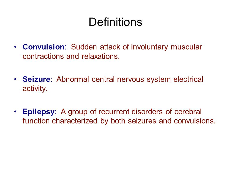 Definitions Convulsion: Sudden attack of involuntary muscular contractions and relaxations. Seizure: Abnormal central nervous system electrical activi