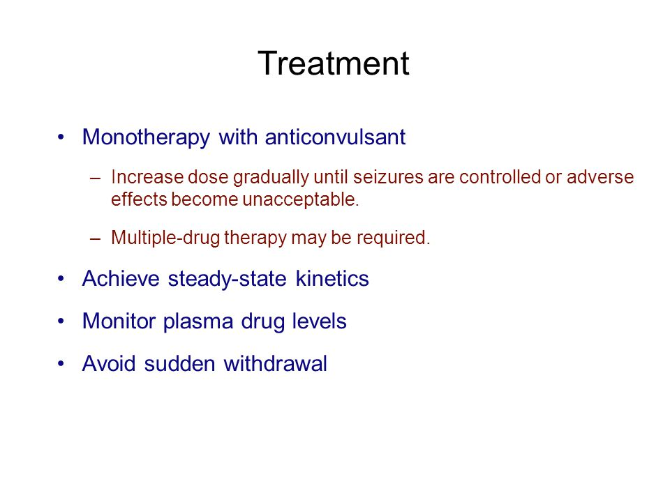 Treatment Monotherapy with anticonvulsant –Increase dose gradually until seizures are controlled or adverse effects become unacceptable. –Multiple-dru