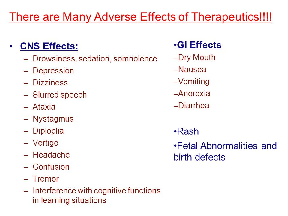 There are Many Adverse Effects of Therapeutics!!!! CNS Effects: –Drowsiness, sedation, somnolence –Depression –Dizziness –Slurred speech –Ataxia –Nyst