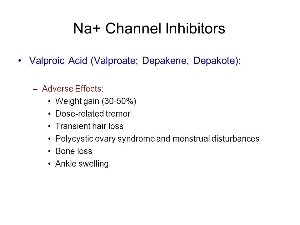 Na+ Channel Inhibitors Valproic Acid (Valproate; Depakene, Depakote): –Adverse Effects: Weight gain (30-50%) Dose-related tremor Transient hair loss P