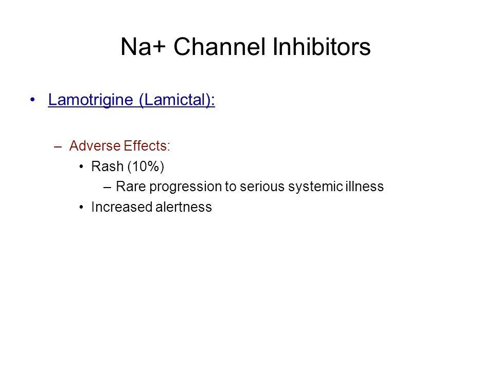 Na+ Channel Inhibitors Lamotrigine (Lamictal): –Adverse Effects: Rash (10%) –Rare progression to serious systemic illness Increased alertness
